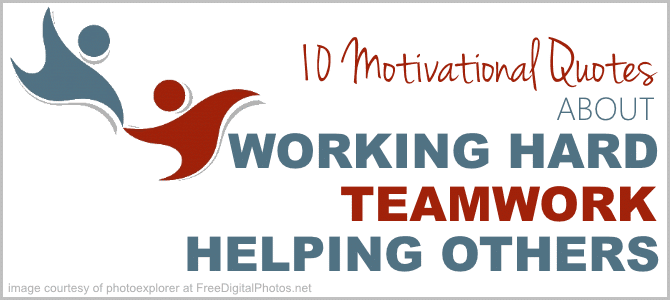 10 Great Quotes About Working Hard, TeamWork and Helping Others