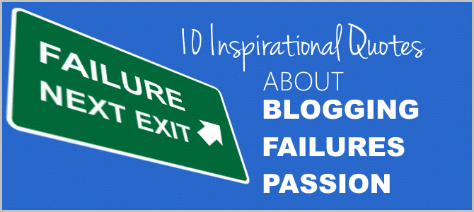 10 Inspirational Quotes About Blogging, Failures and Passion to Inspire You
