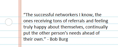 """The successful networkers I know, the ones receiving tons of referrals and feeling truly happy about themselves, continually put the other person's needs ahead of their own."" -Bob Burg"
