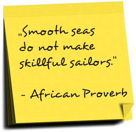 Smooth seas do not make skillful sailors. African proverb