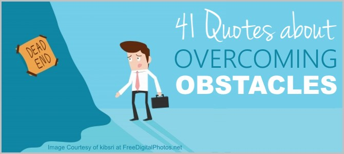 41 Famous Quotes Overcoming Obstacles – Read and You'll See Why It's Totally Worth It.