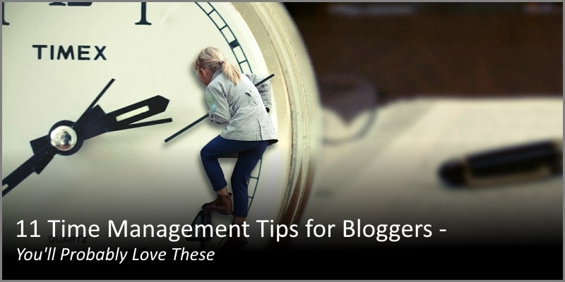 11 Time Management Tips for Bloggers – You'll Probably Love These
