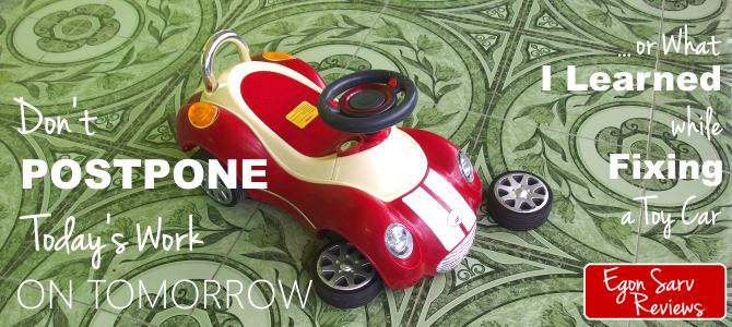 Don't Postpone Today's Work on Tomorrow… Or What I Learned While Fixing a Toy Car.
