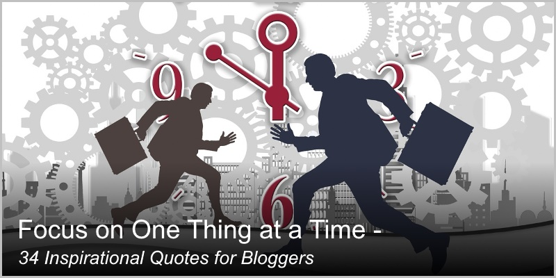 Focus on One Thing at a Time – 34 Inspirational Quotes for Bloggers