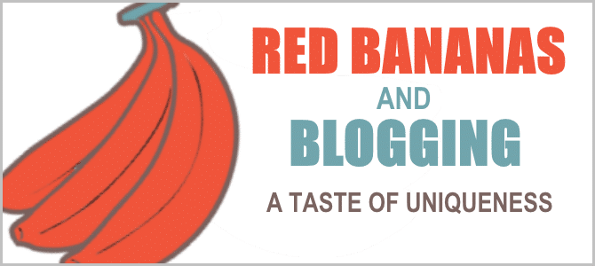 Red Bananas and Blogging – A Taste of Uniqueness