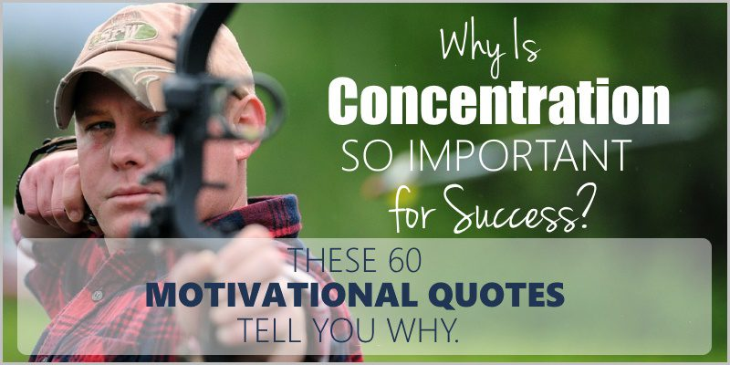 Why Is Concentration Important – 60 Famous Motivational Quotes Tell You Why.