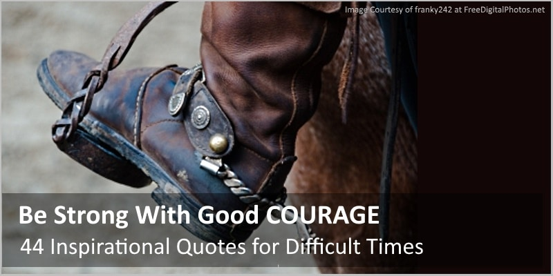 Be Strong With Good COURAGE – 44 Inspirational Quotes for Difficult Times