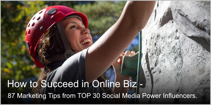 How to Succeed in Online Biz – 87 Tips From Top 30 Social Media Power Influencers