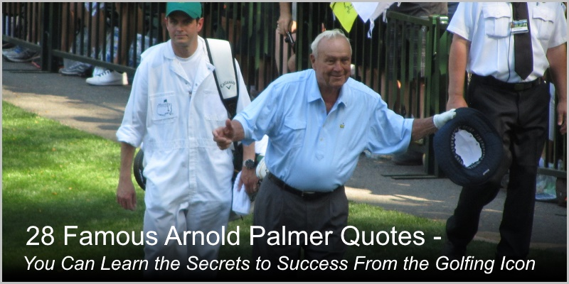 28 Famous Arnold Palmer Quotes – You Can Learn the Secrets to Success From the Golfing Icon