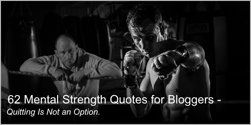 62 Mental Strength Quotes for Bloggers – Quitting is Not an Option