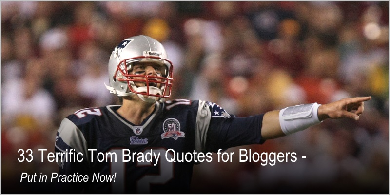 Tom Brady Inspirational Quotes: 33 Terrific Tom Brady Quotes For Bloggers