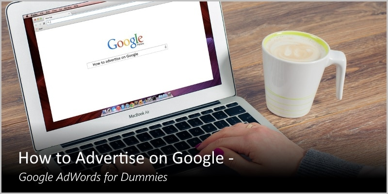How to Advertise on Google – Google AdWords for Dummies