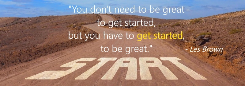 "You don't have to be great to get started, but you have to get started to be great."" - Les Brown"