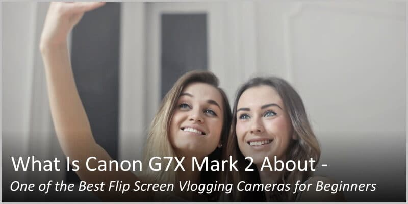 What Is Canon G7X Mark 2 About – One of the Best Flip Screen Vlogging Cameras for Beginners